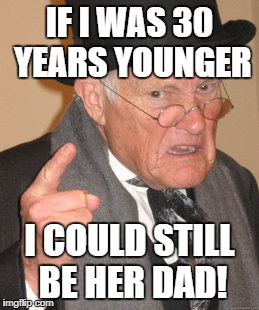 Back In My Day Meme | IF I WAS 30 YEARS YOUNGER I COULD STILL BE HER DAD! | image tagged in memes,back in my day | made w/ Imgflip meme maker