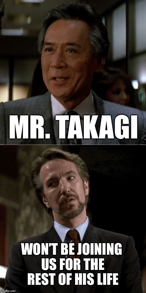 it's not Christmas until...I see my favorite movie | MR. TAKAGI WON'T BE JOINING US FOR THE REST OF HIS LIFE | image tagged in christmas,xmas,hans gruber,die hard,party | made w/ Imgflip meme maker