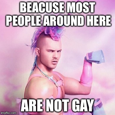 BEACUSE MOST PEOPLE AROUND HERE ARE NOT GAY | made w/ Imgflip meme maker