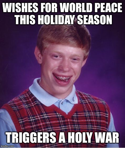 all he wants for Christmas is peace people | WISHES FOR WORLD PEACE THIS HOLIDAY SEASON TRIGGERS A HOLY WAR | image tagged in bad luck brian,christmas,xmas,world peace,holy war | made w/ Imgflip meme maker