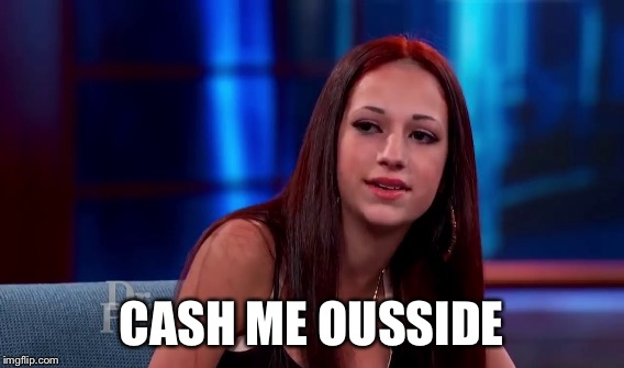 CASH ME OUSSIDE | made w/ Imgflip meme maker