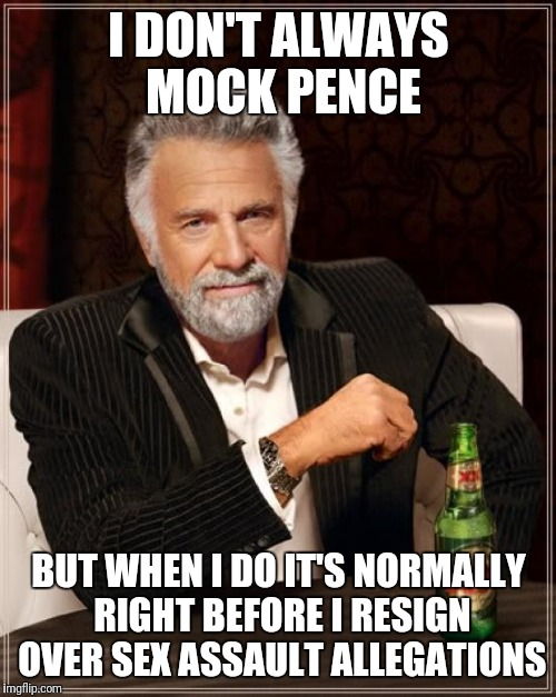 The Most Interesting Man In The World Meme | I DON'T ALWAYS MOCK PENCE BUT WHEN I DO IT'S NORMALLY RIGHT BEFORE I RESIGN OVER SEX ASSAULT ALLEGATIONS | image tagged in memes,the most interesting man in the world | made w/ Imgflip meme maker
