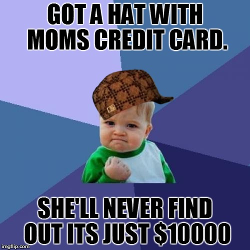 Success Kid Meme | GOT A HAT WITH MOMS CREDIT CARD. SHE'LL NEVER FIND OUT ITS JUST $10000 | image tagged in memes,success kid,scumbag | made w/ Imgflip meme maker