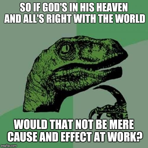 No meddling, no problem! | SO IF GOD'S IN HIS HEAVEN AND ALL'S RIGHT WITH THE WORLD WOULD THAT NOT BE MERE CAUSE AND EFFECT AT WORK? | image tagged in memes,philosoraptor | made w/ Imgflip meme maker