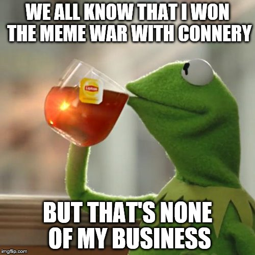 Return of the Kermit vs. Connery wars! An Inferno390, Socrates, and Raydog event. | WE ALL KNOW THAT I WON THE MEME WAR WITH CONNERY BUT THAT'S NONE OF MY BUSINESS | image tagged in memes,but thats none of my business,kermit the frog,kermit vs connery war is back,kermit vs connery,inferno390 | made w/ Imgflip meme maker