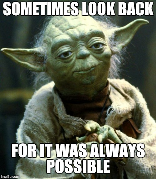 Star Wars Yoda Meme | SOMETIMES LOOK BACK FOR IT WAS ALWAYS POSSIBLE | image tagged in memes,star wars yoda | made w/ Imgflip meme maker