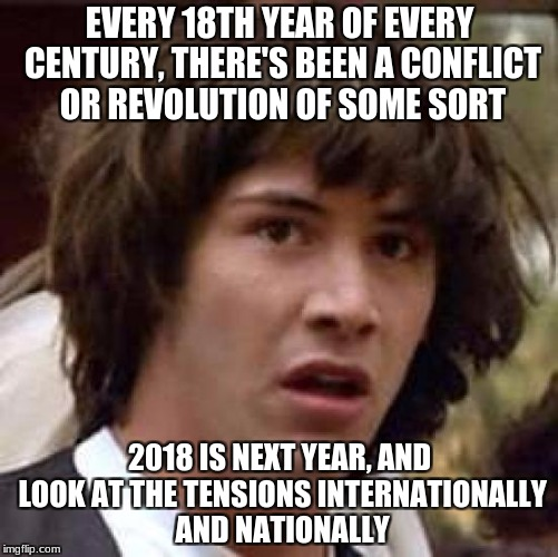 Anyways.. get prepared. | EVERY 18TH YEAR OF EVERY CENTURY, THERE'S BEEN A CONFLICT OR REVOLUTION OF SOME SORT 2018 IS NEXT YEAR, AND LOOK AT THE TENSIONS INTERNATION | image tagged in memes,conspiracy keanu,politics,conspiracy theory | made w/ Imgflip meme maker