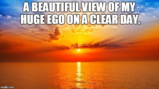 sunrise | A BEAUTIFUL VIEW OF MY HUGE EGO ON A CLEAR DAY. | image tagged in sunrise | made w/ Imgflip meme maker
