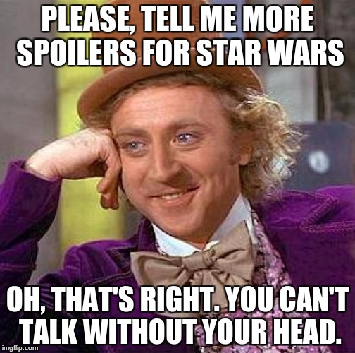 Creepy Condescending Wonka Meme | PLEASE, TELL ME MORE SPOILERS FOR STAR WARS OH, THAT'S RIGHT. YOU CAN'T TALK WITHOUT YOUR HEAD. | image tagged in memes,creepy condescending wonka | made w/ Imgflip meme maker