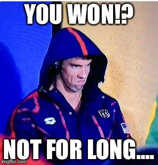Michael Phelps Death Stare | YOU WON!? NOT FOR LONG.... | image tagged in memes,michael phelps death stare | made w/ Imgflip meme maker