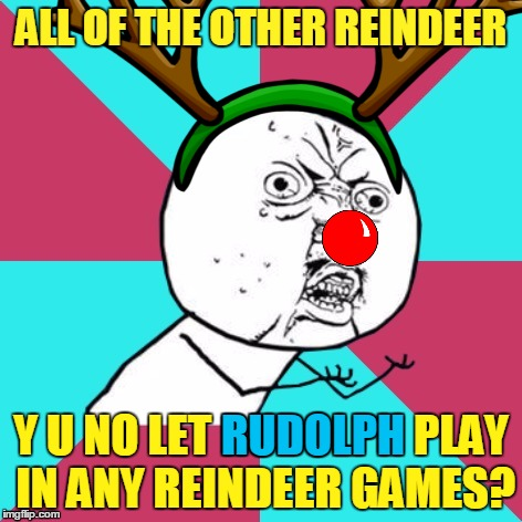 ALL OF THE OTHER REINDEER Y U NO LET RUDOLPH PLAY IN ANY REINDEER GAMES? RUDOLPH | made w/ Imgflip meme maker