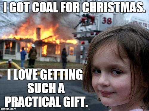 Disaster Girl Meme | I GOT COAL FOR CHRISTMAS. I LOVE GETTING SUCH A PRACTICAL GIFT. | image tagged in memes,disaster girl | made w/ Imgflip meme maker