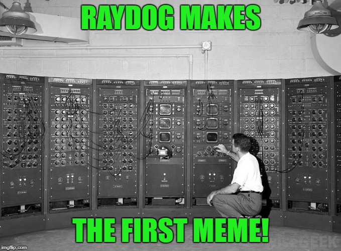 Not saying he's old or anything... | RAYDOG MAKES THE FIRST MEME! | image tagged in old computer,raydog,memes,funny | made w/ Imgflip meme maker