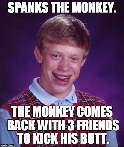 Bad Luck Brian Meme | SPANKS THE MONKEY. THE MONKEY COMES BACK WITH 3 FRIENDS TO KICK HIS BUTT. | image tagged in memes,bad luck brian | made w/ Imgflip meme maker