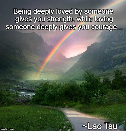 Being deeply loved... | Being deeply loved by someone gives you strength, while loving someone deeply gives you courage... ~Lao Tsu | image tagged in strength,courage,loving,gives | made w/ Imgflip meme maker