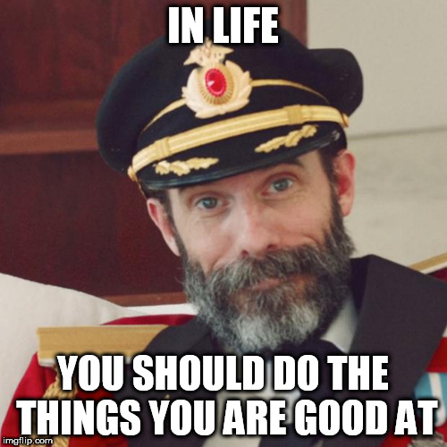 Another one for my potential theme week | IN LIFE YOU SHOULD DO THE THINGS YOU ARE GOOD AT | image tagged in captain obvious,words of wisdom | made w/ Imgflip meme maker