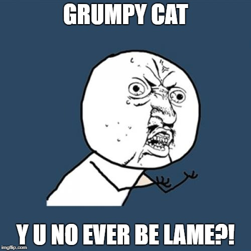 it's an infallibly hilarious template | GRUMPY CAT Y U NO EVER BE LAME?! | image tagged in memes,y u no,grumpy cat | made w/ Imgflip meme maker