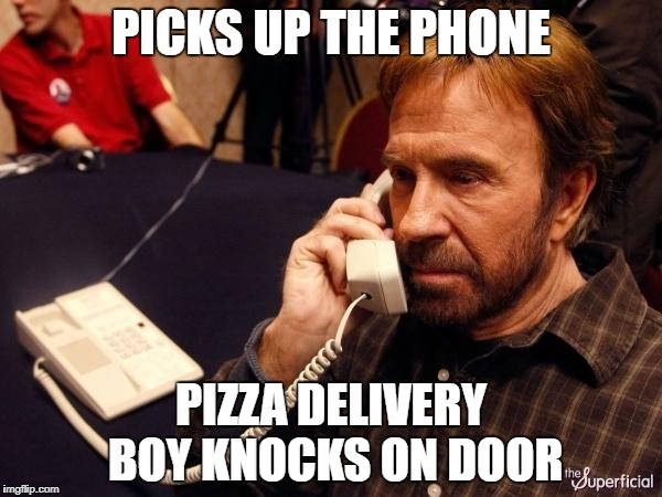 Chuck Norris Phone Meme | PICKS UP THE PHONE PIZZA DELIVERY BOY KNOCKS ON DOOR | image tagged in memes,chuck norris phone,chuck norris | made w/ Imgflip meme maker