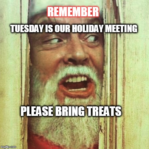 Please Bring Treat for Holiday Meeting | REMEMBER PLEASE BRING TREATS TUESDAY IS OUR HOLIDAY MEETING | image tagged in freak xmas,treats,holiday meeting,christmas | made w/ Imgflip meme maker