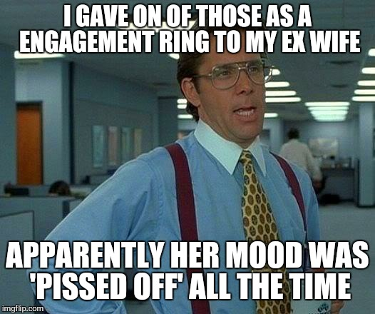 That Would Be Great Meme | I GAVE ON OF THOSE AS A ENGAGEMENT RING TO MY EX WIFE APPARENTLY HER MOOD WAS 'PISSED OFF' ALL THE TIME | image tagged in memes,that would be great | made w/ Imgflip meme maker