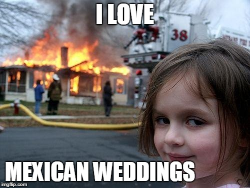 Disaster Girl Meme | I LOVE MEXICAN WEDDINGS | image tagged in memes,disaster girl | made w/ Imgflip meme maker