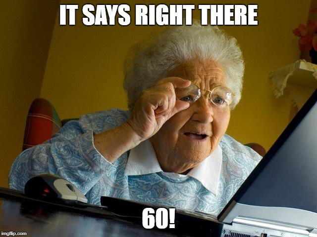 Grandma Finds The Internet Meme | IT SAYS RIGHT THERE 60! | image tagged in memes,grandma finds the internet | made w/ Imgflip meme maker