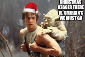 Christmas party week. An imgflip.com event | CHRISTMAS KEGGER THERE IS.SMIRKIN'S WE MUST GO | image tagged in memes,christmas,holidays,christmas party week,funny memes | made w/ Imgflip meme maker