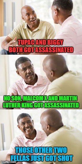 Assassination Vs Murder... Thanks to Lynch1979 for Inspiration! | TUPAC AND BIGGY BOTH GOT ASSASSINATED NO SON, MALCOM X AND MARTIN LUTHER KING GOT ASSASSINATED THOSE OTHER TWO FELLAS JUST GOT SHOT | image tagged in men talking,memes,assassination vs murder,funny | made w/ Imgflip meme maker