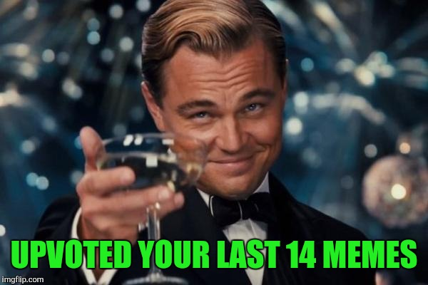 Leonardo Dicaprio Cheers Meme | UPVOTED YOUR LAST 14 MEMES | image tagged in memes,leonardo dicaprio cheers | made w/ Imgflip meme maker