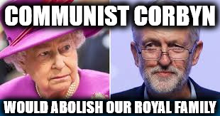 Communist Corbyn would abolish our Royal Family | COMMUNIST CORBYN WOULD ABOLISH OUR ROYAL FAMILY | image tagged in corbyn,anti royal,abolish royal family,communist socialist,momentum,party of hate | made w/ Imgflip meme maker