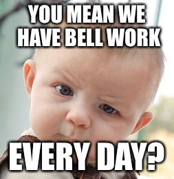 Skeptical Baby Meme | YOU MEAN WE HAVE BELL WORK EVERY DAY? | image tagged in memes,skeptical baby | made w/ Imgflip meme maker