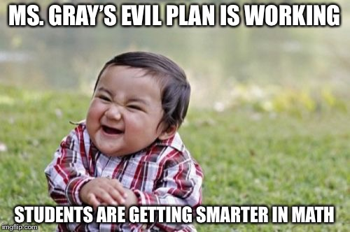 Evil Toddler Meme | MS. GRAY'S EVIL PLAN IS WORKING STUDENTS ARE GETTING SMARTER IN MATH | image tagged in memes,evil toddler | made w/ Imgflip meme maker