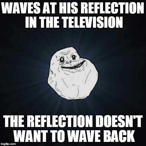 WAVES AT HIS REFLECTION IN THE TELEVISION THE REFLECTION DOESN'T WANT TO WAVE BACK | made w/ Imgflip meme maker
