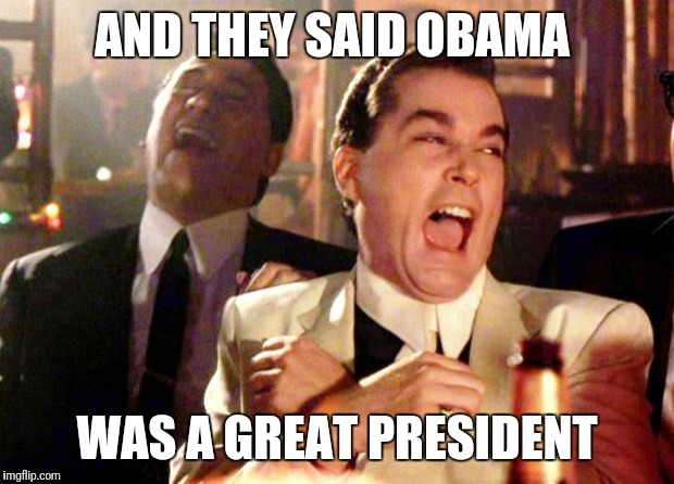 Goodfellas Laugh | AND THEY SAID OBAMA WAS A GREAT PRESIDENT | image tagged in goodfellas laugh | made w/ Imgflip meme maker