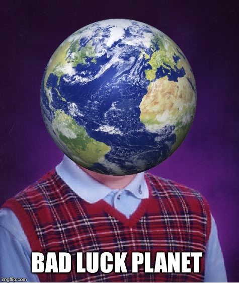 BAD LUCK PLANET | made w/ Imgflip meme maker