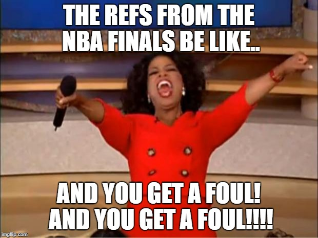 Oprah You Get A Meme | THE REFS FROM THE NBA FINALS BE LIKE.. AND YOU GET A FOUL! AND YOU GET A FOUL!!!! | image tagged in memes,oprah you get a | made w/ Imgflip meme maker