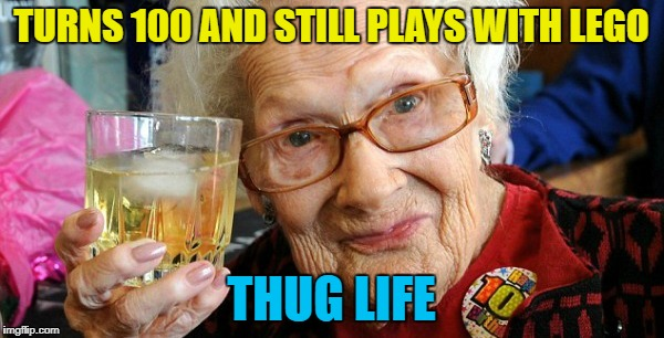 TURNS 100 AND STILL PLAYS WITH LEGO THUG LIFE | made w/ Imgflip meme maker