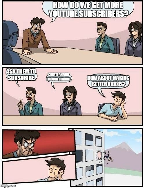 Boardroom Meeting Suggestion Meme | HOW DO WE GET MORE YOUTUBE SUBSCRIBERS? ASK THEM TO SUBSCRIBE. CREATE AN ADD FOR OUR CHANNEL. HOW ABOUT MAKING BETTER VIDEOS? | image tagged in memes,boardroom meeting suggestion | made w/ Imgflip meme maker