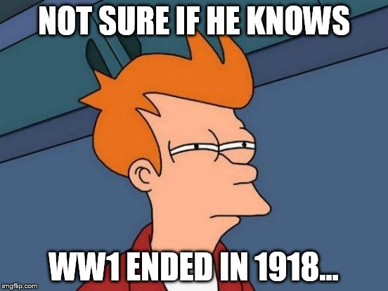 Futurama Fry Meme | NOT SURE IF HE KNOWS WW1 ENDED IN 1918... | image tagged in memes,futurama fry | made w/ Imgflip meme maker