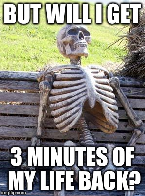 Waiting Skeleton Meme | BUT WILL I GET 3 MINUTES OF MY LIFE BACK? | image tagged in memes,waiting skeleton | made w/ Imgflip meme maker