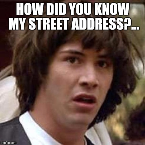 Conspiracy Keanu Meme | HOW DID YOU KNOW MY STREET ADDRESS?... | image tagged in memes,conspiracy keanu | made w/ Imgflip meme maker