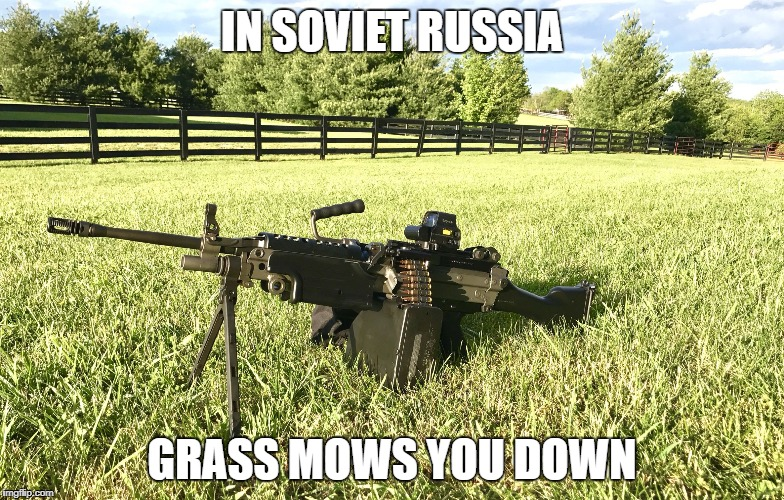 IN SOVIET RUSSIA GRASS MOWS YOU DOWN | image tagged in russki grass,russia,russians,grass,guns | made w/ Imgflip meme maker
