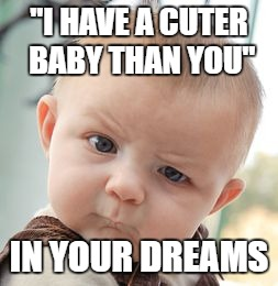 "Skeptical Baby Meme | ""I HAVE A CUTER BABY THAN YOU"" IN YOUR DREAMS 