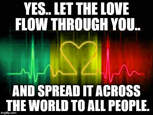Love is a wonderful thing. | YES.. LET THE LOVE FLOW THROUGH YOU.. AND SPREAD IT ACROSS THE WORLD TO ALL PEOPLE. | image tagged in one love,world peace | made w/ Imgflip meme maker