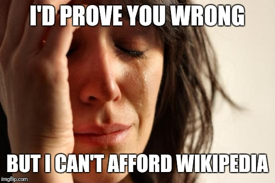 First World Problems Meme | I'D PROVE YOU WRONG BUT I CAN'T AFFORD WIKIPEDIA | image tagged in memes,first world problems | made w/ Imgflip meme maker