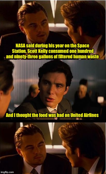 Maybe airline food isn't so bad after all  | NASA said during his year on the Space Station, Scott Kelly consumed one hundred and ninety-three gallons of filtered human waste And I thou | image tagged in memes,inception,united airlines,food,international space station | made w/ Imgflip meme maker