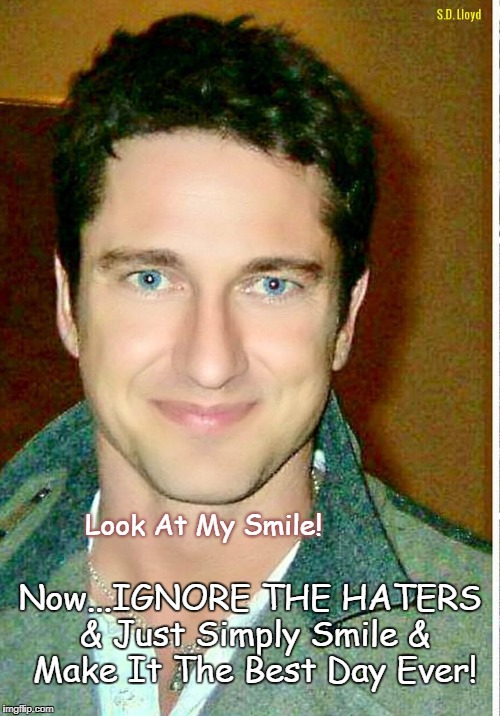 Look At My Smile! Now...IGNORE THE HATERS & Just Simply Smile & Make It The Best Day Ever! | image tagged in gerard butler's message to haters | made w/ Imgflip meme maker