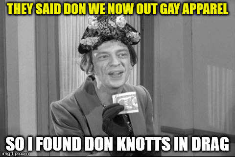 THEY SAID DON WE NOW OUT GAY APPAREL SO I FOUND DON KNOTTS IN DRAG | made w/ Imgflip meme maker