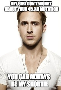 Ryan Gosling |  HEY GIRL DON'T WORRY ABOUT YOUR 45, XO MUTATION; YOU CAN ALWAYS BE MY SHORTIE | image tagged in memes,ryan gosling | made w/ Imgflip meme maker