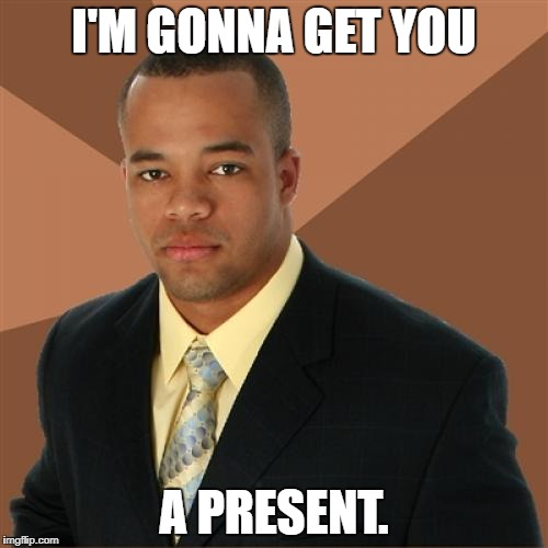 Here you go. | I'M GONNA GET YOU A PRESENT. | image tagged in memes,successful black man | made w/ Imgflip meme maker